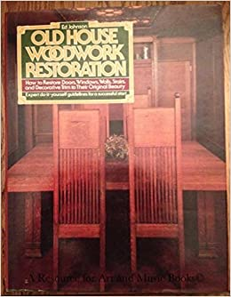 Old House Woodwork Restoration: How To Restore Doors, Windows, Walls, Stairs,  And Decorative Trim To Their Original Beauty: Ed Johnson: 9780136340140: ...