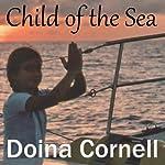 Child of the Sea: A Memoir of a Sailing Childhood | Doina Cornell