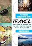 Travel: The Ultimate Budget Travel Guide on How to Travel the World with Less Than $30 A Day While Exploring Amazing Places on Earth! (Becoming a Digital ... Travel Smarter and Longer 365 Days a Year)