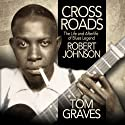 Crossroads: The Life and Afterlife of Blues Legend Robert Johnson Audiobook by Tom Graves Narrated by Tom Graves
