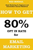 HOW TO GET 80% OPT IN RATE FOR EMAIL MARKETING: How to build an email list with 80% Opt In Rate - Email Marketing for Beginners and Intermediate Internet Marketers