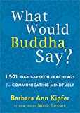 What Would Buddha Say?: 1,501 Right-Speech Teachings for Communicating Mindfully (The New Harbinger Following Buddha Series)