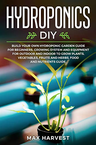 Hydroponics DIY: Build your Own Hydroponic Garden Guide for Beginners.  Growing System and Equipment for Outdoor and Indoor to Grow Plants, Vegetables, Fruits and Herbs.  Food and Nutrients Guide. by [Harvest, Max]