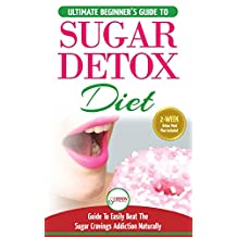 Sugar Detox: The Ultimate Beginner's Diet Guide Recipes Solution To Sugar Detox Your Body & Quickly Beat the Sugar Cravings Addiction Naturally (+ Energy Boosting & Sugar Free Weight Loss Recipes)