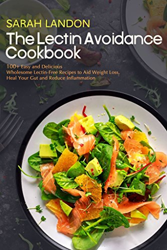 The Lectin Avoidance Cookbook: 99 Easy and Delicious Wholesome Lectin-Free Recipes to Aid Weight Loss, Heal Your Gut and Reduce Inflammation (Lectin Free Cookbooks Book 1) by Sarah Landon