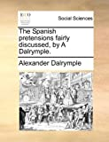 The Spanish Pretensions Fairly Discussed, by a Dalrymple, Alexander Dalrymple, 1170536360