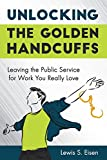 img - for Unlocking the Golden Handcuffs: Leaving the Public Service for Work You Really Love book / textbook / text book