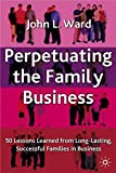 Perpetuating the Family Business: 50 Lessons Learned From Long Lasting, Successful Families in Business (A Family Business Publication)
