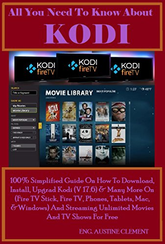 All You Need To Know About KODI: 100% Simplified Guide On How To Download, Install, Upgrade Kodi (v17.6) & Many More On (Fire TV Stick, Fire TV, Phones, ... And Streaming Unlimite (English Edition)