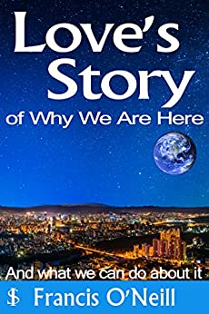 Love's Story of Why We Are Here: And What We Can Do About It (Making Sense of It Book 3) by [O'Neill, Francis]