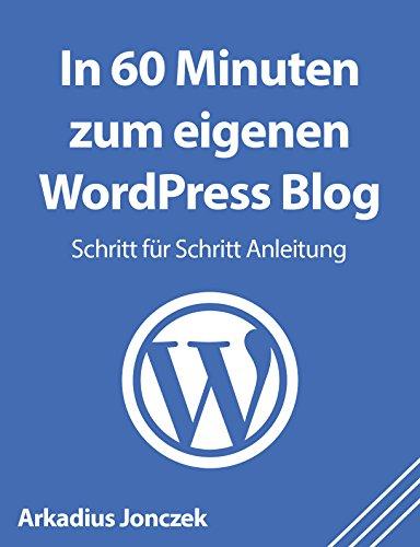 In 60 Minuten zum eigenen WordPress Blog: Schritt für Schritt Anleitung für Anfänger (German Edition)