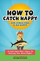 How To Catch Happy: Live Stress Free & Die Happy