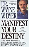 Manifest Your Destiny: The Nine Spiritual Principles for Getting Everything You Want by Dr.Wayne W. Dyer (1999) Mass Market Paperback
