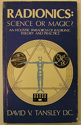 Radionics: Science or Magic? : An Holistic Paradigm of Radionic Theory and Practice