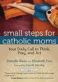 Small Steps for Catholic Moms: Your Daily Call to Think, Pray, and Act (Catholicmom.com Book)