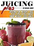 Juice Plus: Juicing for Weight Loss Plus Tips to Help Meet Your Weight Loss Goals (Get Your Life Back.. NOW Book 4)