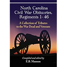 North Carolina Civil War Obituaries, Regiments 1 through 46: A Collection of Tributes to the War Dead and Veterans