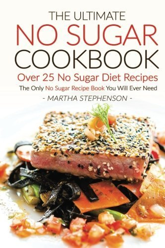 Books : The Ultimate No Sugar Cookbook - Over 25 No Sugar Diet Recipes: The Only No Sugar Recipe Book You Will Ever Need by Martha Stephenson (2016-06-08)