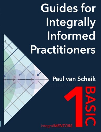 Guides for Integrally Informed Practitioners - Basic: Walking in the world not talking of the world (Volume 1)