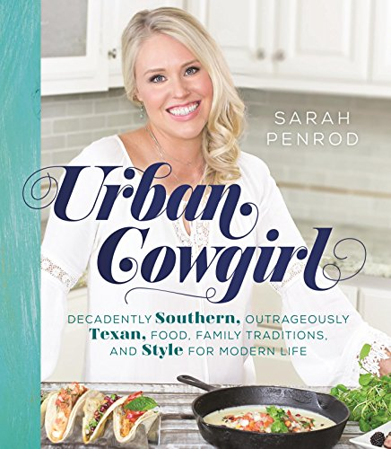Urban Cowgirl: Decadently Southern, Outrageously Texan, Food, Family Traditions, and Style by Sarah Penrod