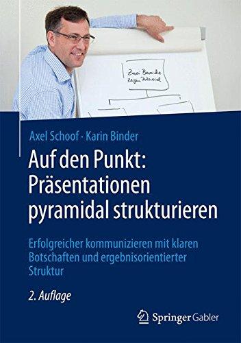 Auf den Punkt: Präsentationen pyramidal strukturieren: Erfolgreicher kommunizieren mit klaren Botschaften und ergebnisorientierter Struktur