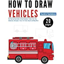 How to Draw Vehicles: The Step-by-Step Guide to Draw Airplanes, Trucks, Cars, Bus, Submarine, Helicopter, Train, Fire Truck, Bicycle and Many More