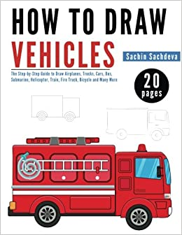 how to draw vehicles the step by step guide to draw airplanes trucks cars bus submarine helicopter train fire truck bicycle and many more sachin