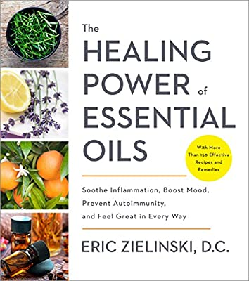 The Healing Power of Essential Oils: Soothe Inflammation, Boost Mood, Prevent Autoimmunity, and Feel Great in Every Way