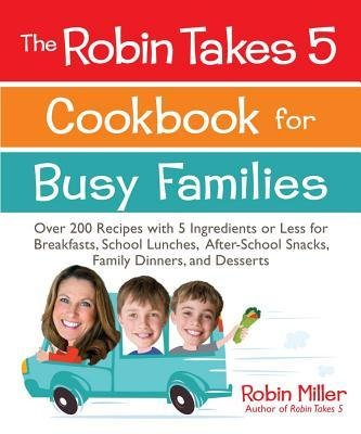 [ The Robin Takes 5 Cookbook for Busy Families: Over 200 Recipes with 5 Ingredients or Less for Breakfasts, School Lunches, After-School Snacks, Family Dinn Miller, Robin ( Author ) ] { Paperback } 2013