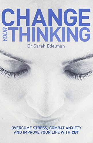 Change Your Thinking: Overcome Stress, Combat Anxiety and Improve Your Life with CBT