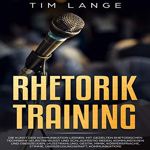 Learning Lang Arts - Rhetorik Training [Rhetoric Training: Learning the Art of Communication]: Die Kunst der Kommunikation lernen. Mit gezielten rhetorischen Techniken selbstbewusst und schlagfertig Reden, Kommunizieren und ... Gestik, Mimik, Körperspra