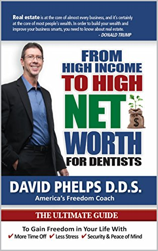 From High Income To High Net Worth For Dentists: The Ultimate Guide To Gain Freedom In Your Life With More Time Off, Less Stress, & Security And Peace Of Mind by [Phelps DDS, David]