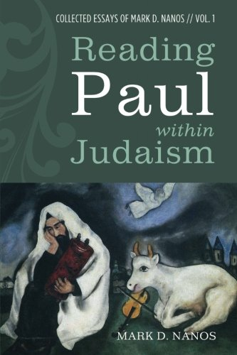 Reading Paul within Judaism: Collected Essays of Mark D. Nanos, vol. 1 (Volume 1)