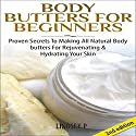 Body Butters for Beginners [2nd Edition]: Proven Secrets to Making All-Natural Body Butters for Rejuvenating and Hydrating Your Skin Audiobook by Lindsey P. Narrated by Millian Quinteros