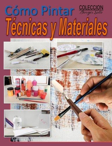 Como Pintar / Tecnicas y Materiales: Guia completa para el estudio de la pintura (Coleccion Borges Soto) (Volume 16) (Spanish...