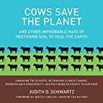 Cows Save the Planet: And Other Improbable Ways of Restoring Soil to Heal the Earth | Judith D. Schwartz
