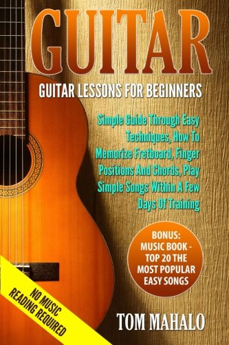 GUITAR:Guitar Lessons For Beginners, Simple Guide Through Easy Techniques, How T (Guitar, Beginners, Easy Techniques, Fretboard)