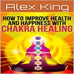 How to Improve Health and Happiness with Chakra Healing | Alex King