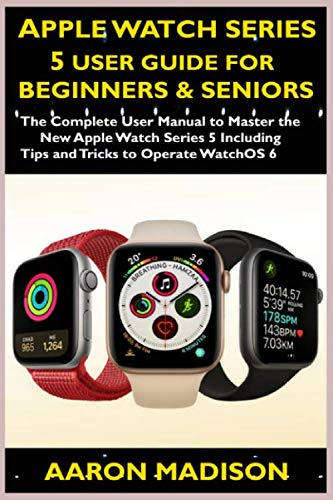 Apple Watch Series 5 User Guide For Beginners & Seniors: The Complete User Manual to Master the New Apple Watch Series 5 Including Tips and Tricks to Operate WatchOS 6