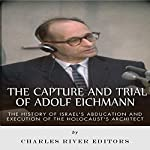 The Capture and Trial of Adolf Eichmann: The History of Israel's Abduction and Execution of the Holocaust's Architect    Charles River Editors