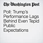 Poll: Trump's Performance Lags Behind Even Tepid Public Expectations | Dan Balz,Scott Clement