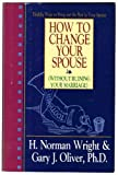 How to Change Your Spouse, H. Norman Wright and Gary J. Oliver, 0892838728