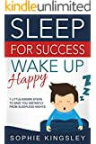 Sleep For Success, Wake Up Happy: 7 little-known steps to save you instantly from sleepless nights