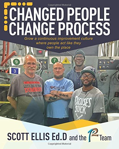 Changed People Change Process: Create a Continuous Improvement Culture where people act like they own the place