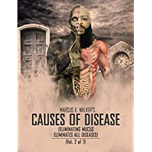 CAUSES OF DISEASE: ELIMINATING MUCUS ELIMINATES ALL DISEASES (Vol. 2 of 7)