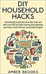 DIY Household Hacks: Astonishingly simple but clever tips, tricks and shortcuts that will make cleaning and organizing your house easier than you can possibly ... cleaning and organizing) (English Edition)