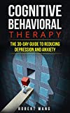Cognitive Behavioral Therapy: The 30-Day Guide to Reducing Depression and Anxiety
