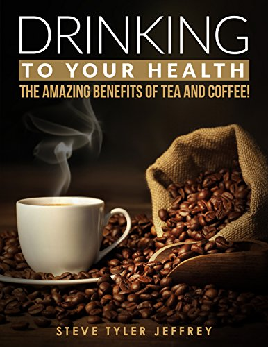 Amazing Benefits of Tea and Coffee: Drinking to Your Health by Steve Tyler Jeffrey