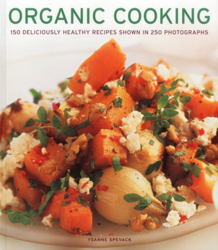 Organic Cooking: 150 deliciously healthy recipes shown in 250 (150 Photographs)