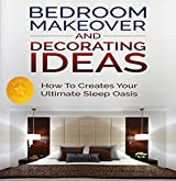 Bedroom Makeover and Decorating Ideas: How To Create Your ultimate Sleep Oasis (Decorating, Decorating Ideas, Interior Design Decorating, Bedroom Decor, ... Design, Interior Design) (English Edition)